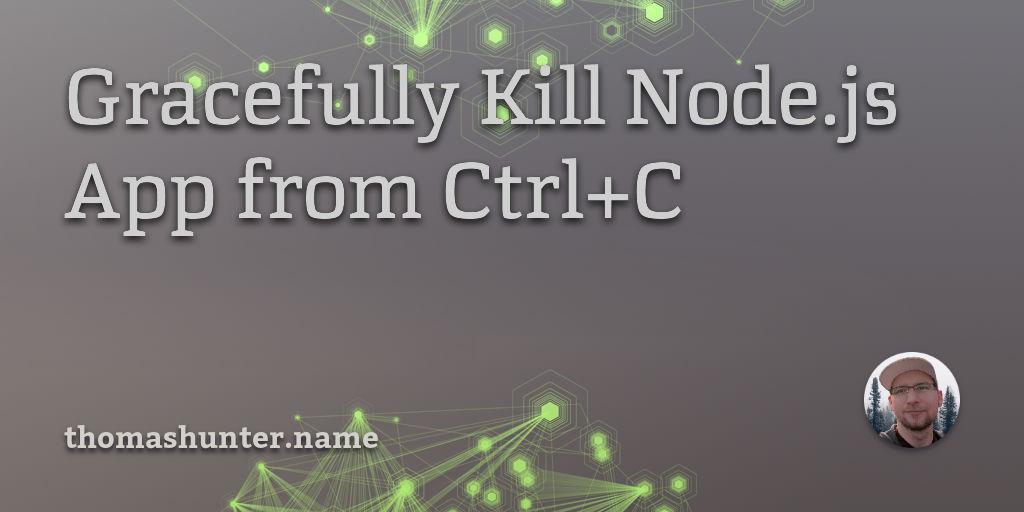 Gracefully Kill Node js App from Ctrl+C - Thomas Hunter II